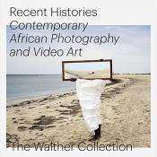 Recent histories : Contemporary african photography and video art. The Walther Collection
